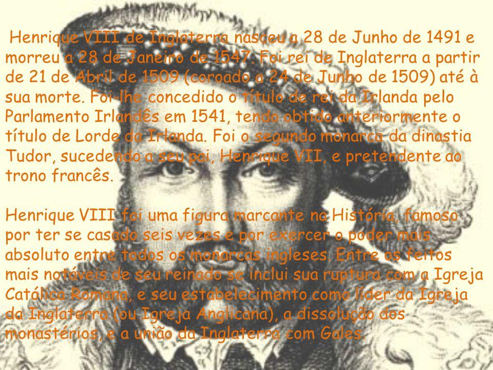 Henrique VIII de Inglaterra nasceu a 28 de Junho de 1491 e morreu a 28 de Janeiro de 1547. Foi rei de Inglaterra a partir de 21 de Abril de 1509 (coro