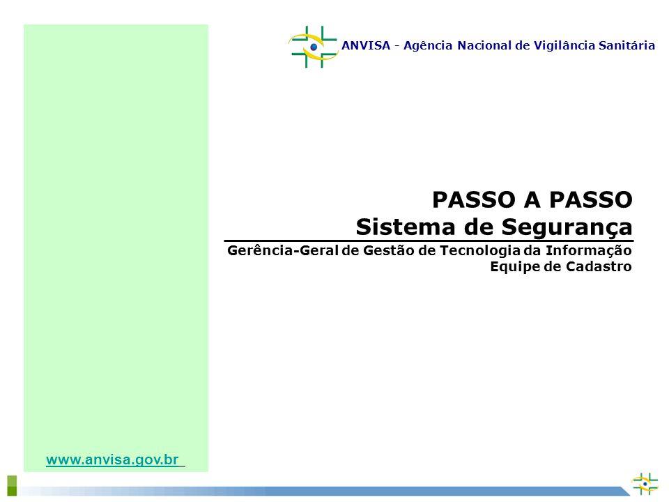 www.anvisa.gov.br PASSO A PASSO Sistema de Segurança Gerência-Geral de Gestão de Tecnologia da Informação Equipe de Cadastro ANVISA - Agência Nacional de Vigilância Sanitária