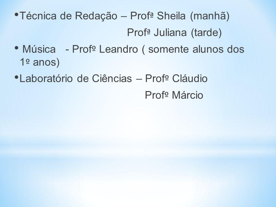 Técnica de Redação – Prof ª Sheila (manhã) Prof ª Juliana (tarde) Música - Prof º Leandro ( somente alunos dos 1 º anos) Laboratório de Ciências – Prof º Cláudio Prof º Márcio