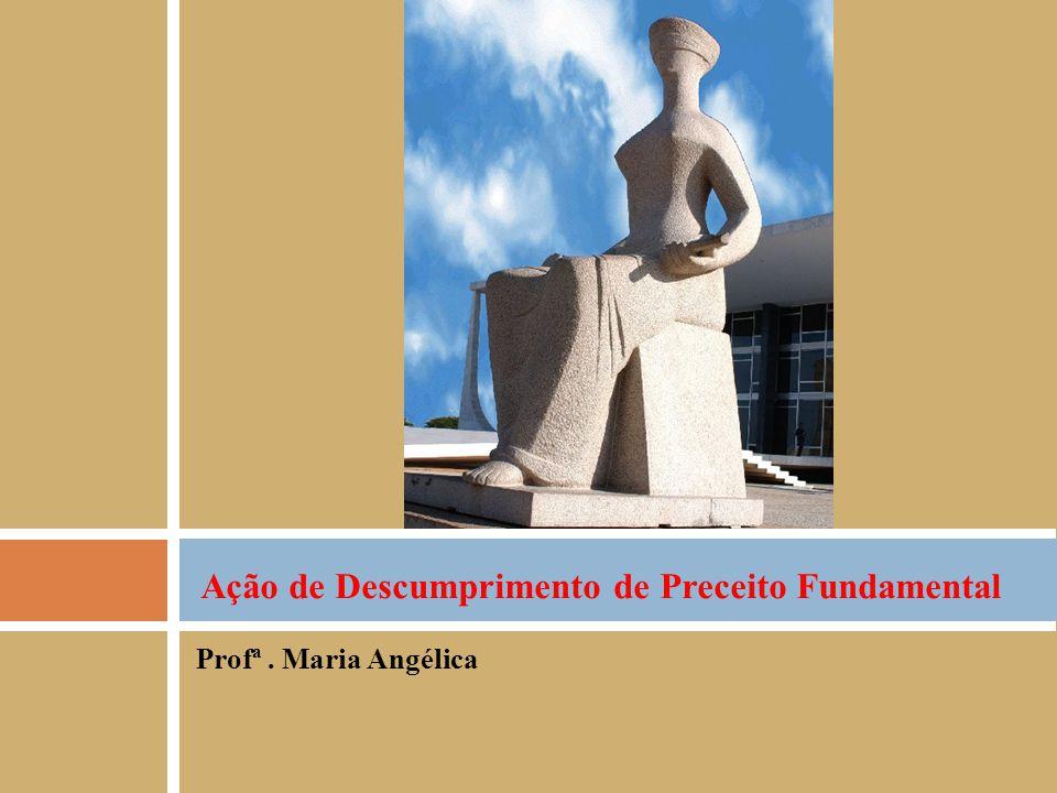 Profª. Maria Angélica Ação de Descumprimento de Preceito Fundamental