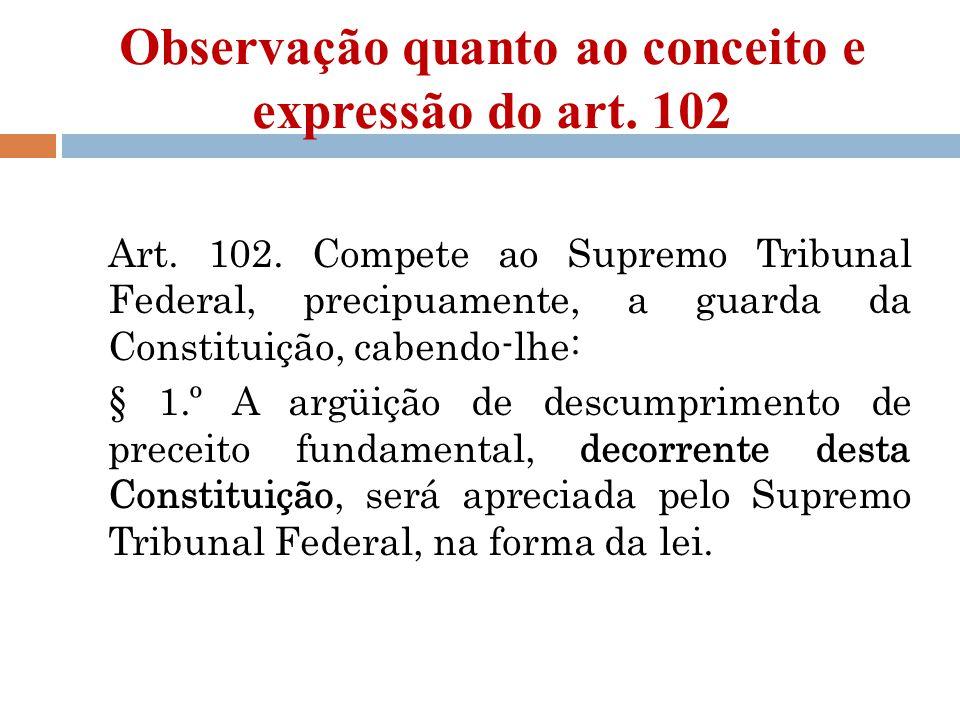 Observação quanto ao conceito e expressão do art. 102 Art. 102. Compete ao Supremo Tribunal Federal, precipuamente, a guarda da Constituição, cabendo-