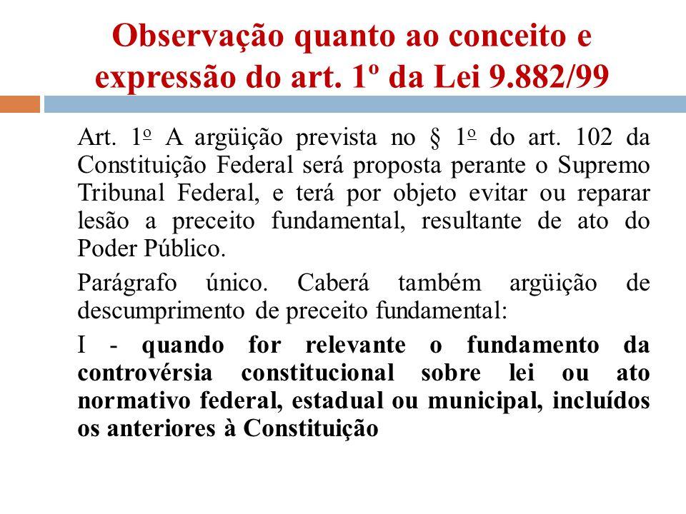 Observação quanto ao conceito e expressão do art. 1º da Lei 9.882/99 Art. 1 o A argüição prevista no § 1 o do art. 102 da Constituição Federal será pr