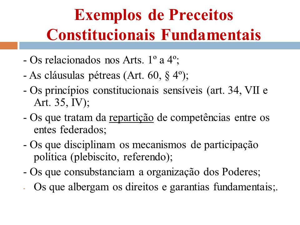 Exemplos de Preceitos Constitucionais Fundamentais - Os relacionados nos Arts. 1º a 4º; - As cláusulas pétreas (Art. 60, § 4º); - Os princípios consti