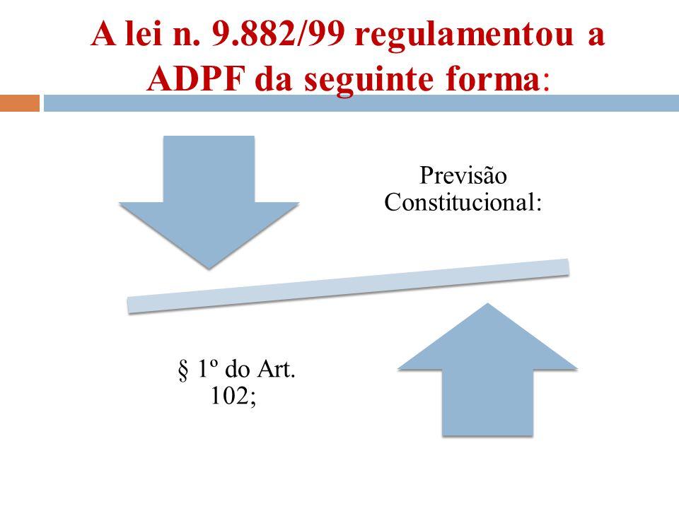 A lei n. 9.882/99 regulamentou a ADPF da seguinte forma: Previsão Constitucional: § 1º do Art. 102;