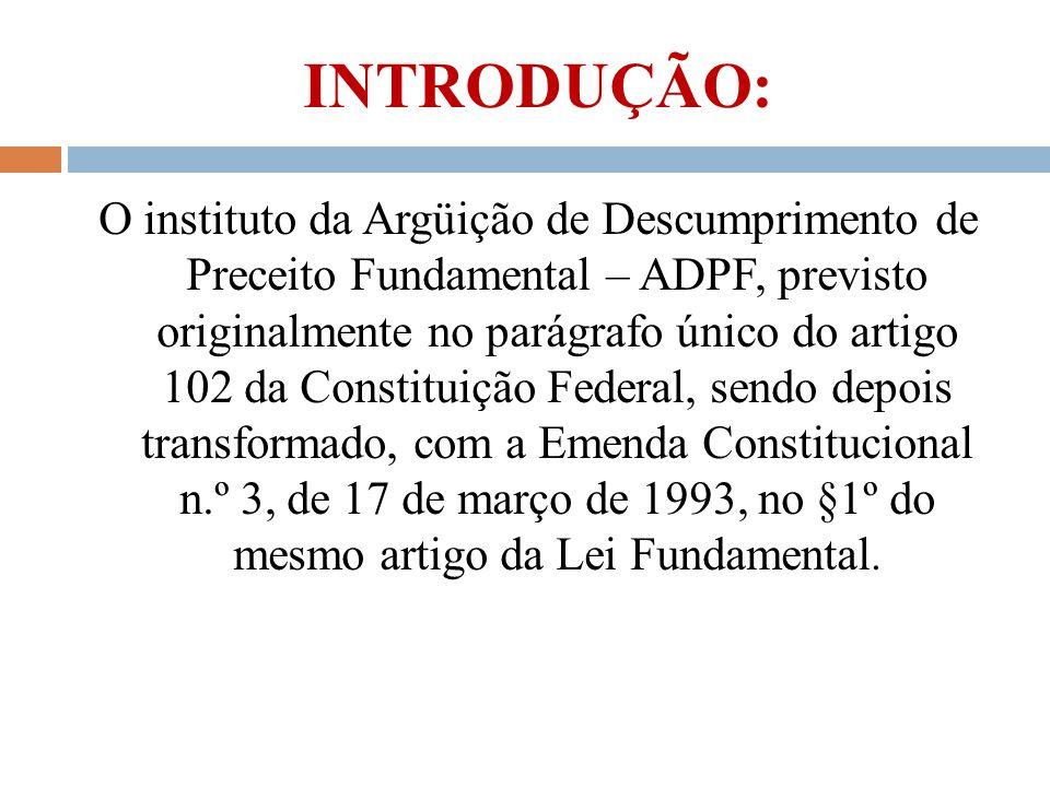 INTRODUÇÃO: O instituto da Argüição de Descumprimento de Preceito Fundamental – ADPF, previsto originalmente no parágrafo único do artigo 102 da Const