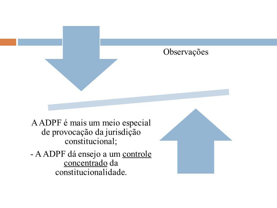 Observações A ADPF é mais um meio especial de provocação da jurisdição constitucional; - A ADPF dá ensejo a um controle concentrado da constitucionali