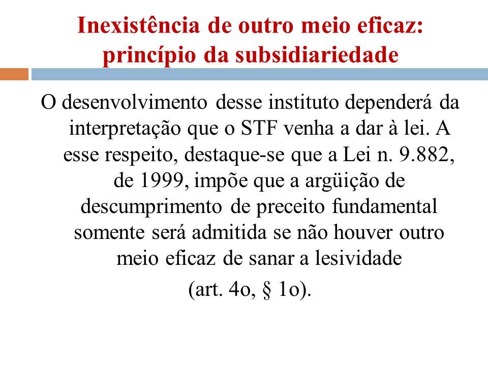 Inexistência de outro meio eficaz: princípio da subsidiariedade O desenvolvimento desse instituto dependerá da interpretação que o STF venha a dar à l