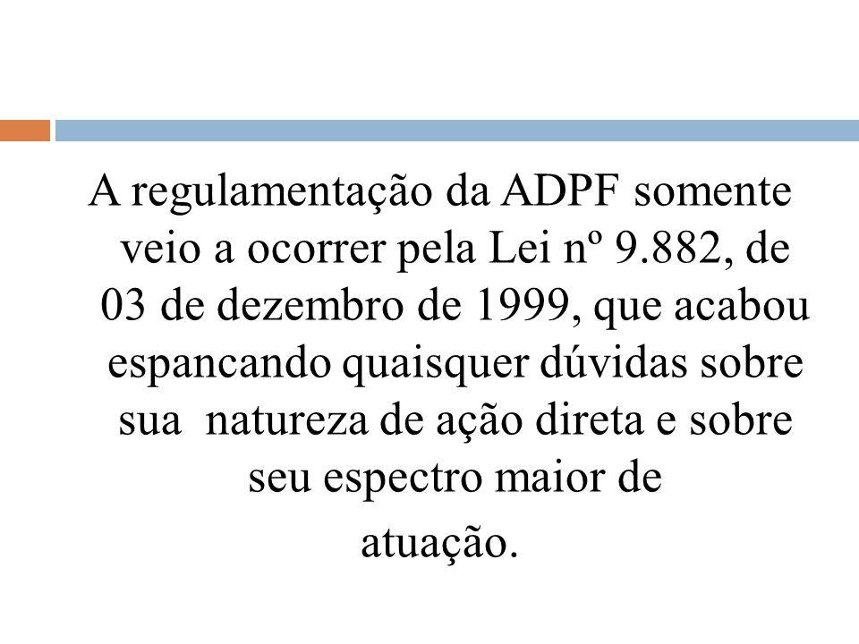 A regulamentação da ADPF somente veio a ocorrer pela Lei nº 9.882, de 03 de dezembro de 1999, que acabou espancando quaisquer dúvidas sobre sua nature