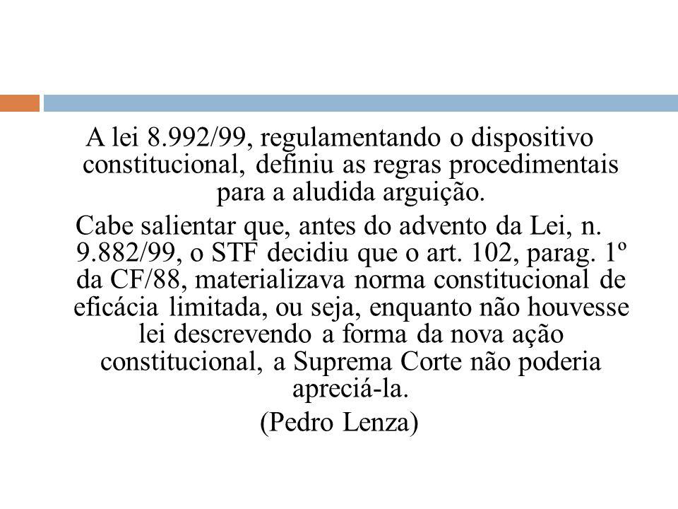 A lei 8.992/99, regulamentando o dispositivo constitucional, definiu as regras procedimentais para a aludida arguição. Cabe salientar que, antes do ad