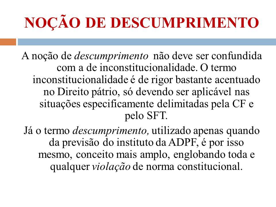 NOÇÃO DE DESCUMPRIMENTO A noção de descumprimento não deve ser confundida com a de inconstitucionalidade. O termo inconstitucionalidade é de rigor bas