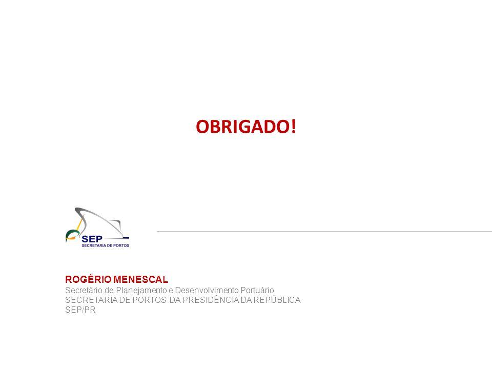 ROGÉRIO MENESCAL Secretário de Planejamento e Desenvolvimento Portuário SECRETARIA DE PORTOS DA PRESIDÊNCIA DA REPÚBLICA SEP/PR OBRIGADO!