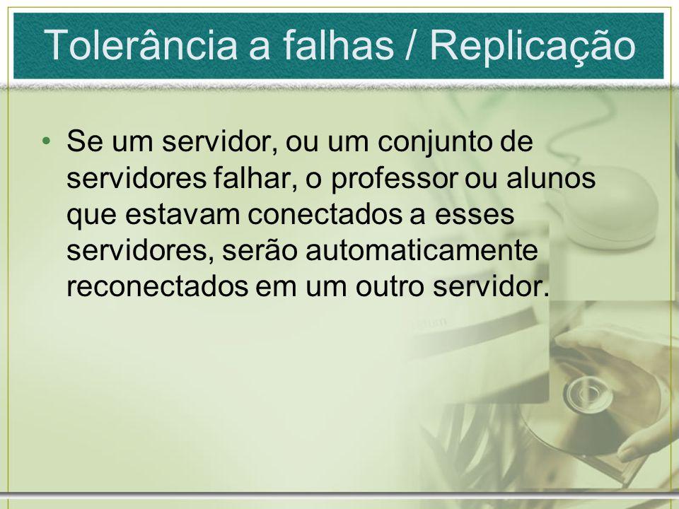 Tolerância a falhas / Replicação Se um servidor, ou um conjunto de servidores falhar, o professor ou alunos que estavam conectados a esses servidores,