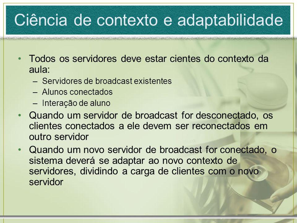 Ciência de contexto e adaptabilidade Todos os servidores deve estar cientes do contexto da aula: –Servidores de broadcast existentes –Alunos conectado