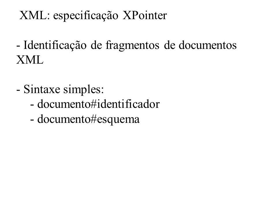 XML: especificação XPointer - Identificação de fragmentos de documentos XML - Sintaxe simples: - documento#identificador - documento#esquema