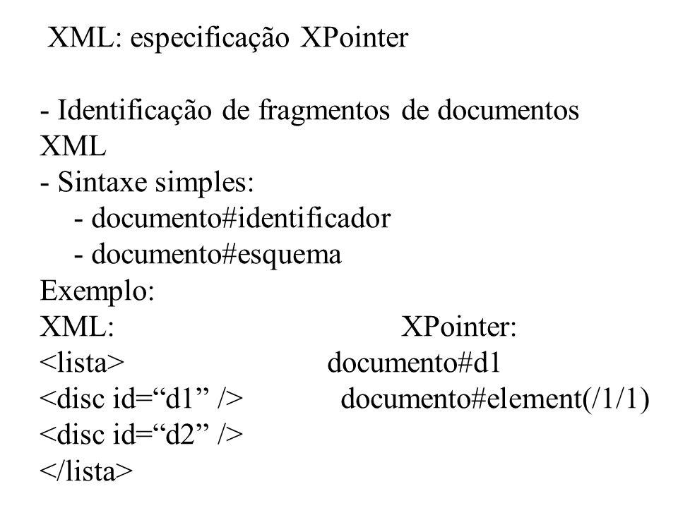 XML: especificação XPointer - Identificação de fragmentos de documentos XML - Sintaxe simples: - documento#identificador - documento#esquema Exemplo: