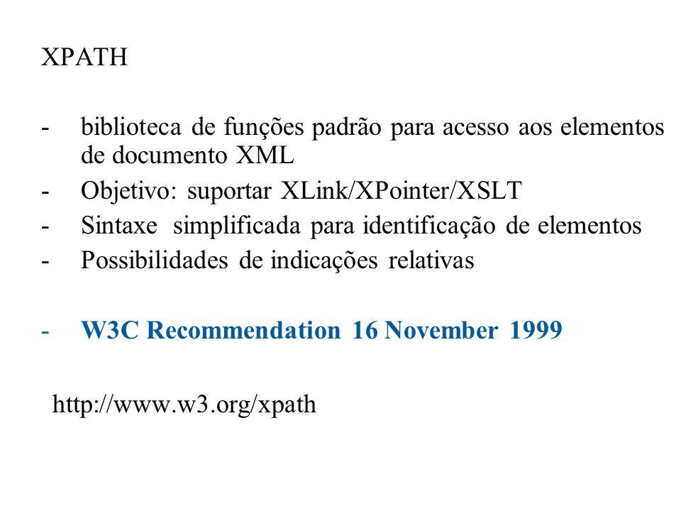 XPATH -biblioteca de funções padrão para acesso aos elementos de documento XML -Objetivo: suportar XLink/XPointer/XSLT -Sintaxe simplificada para iden