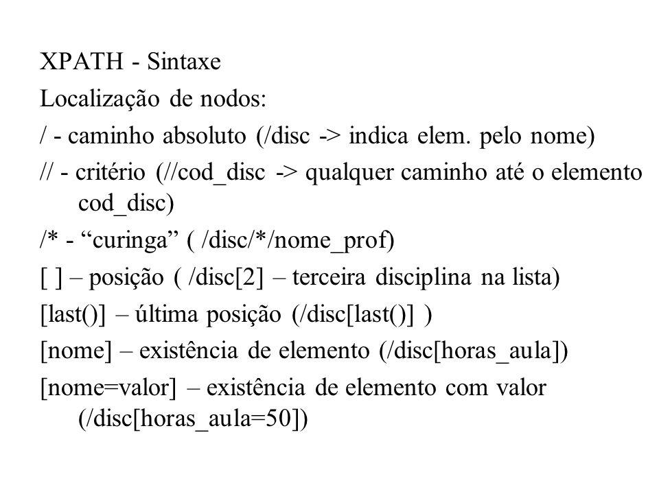 XPATH - Sintaxe Localização de nodos: / - caminho absoluto (/disc -> indica elem. pelo nome) // - critério (//cod_disc -> qualquer caminho até o eleme