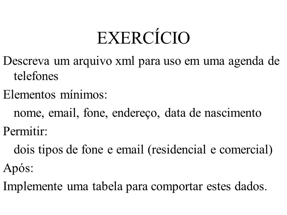 EXERCÍCIO Descreva um arquivo xml para uso em uma agenda de telefones Elementos mínimos: nome, email, fone, endereço, data de nascimento Permitir: doi
