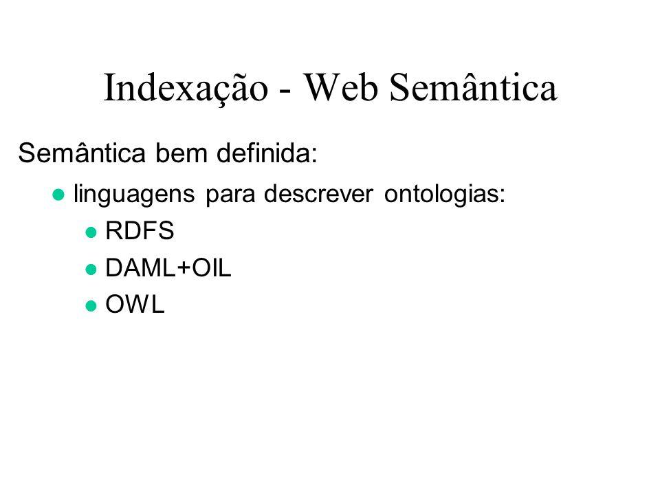 Indexação - Web Semântica Semântica bem definida: linguagens para descrever ontologias: RDFS DAML+OIL OWL