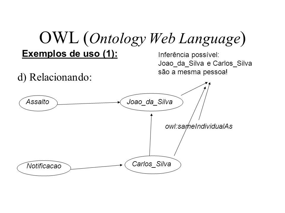 OWL ( Ontology Web Language ) d) Relacionando: Exemplos de uso (1): AssaltoJoao_da_Silva Notificacao Carlos_Silva owl:sameIndividualAs Inferência poss