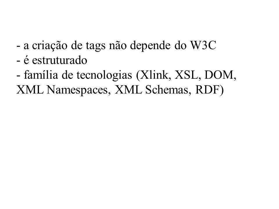 - a criação de tags não depende do W3C - é estruturado - família de tecnologias (Xlink, XSL, DOM, XML Namespaces, XML Schemas, RDF)