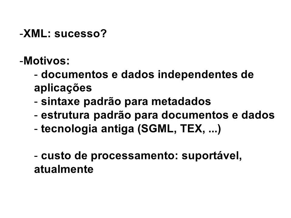 -XML: sucesso? -Motivos: - documentos e dados independentes de aplicações - sintaxe padrão para metadados - estrutura padrão para documentos e dados -
