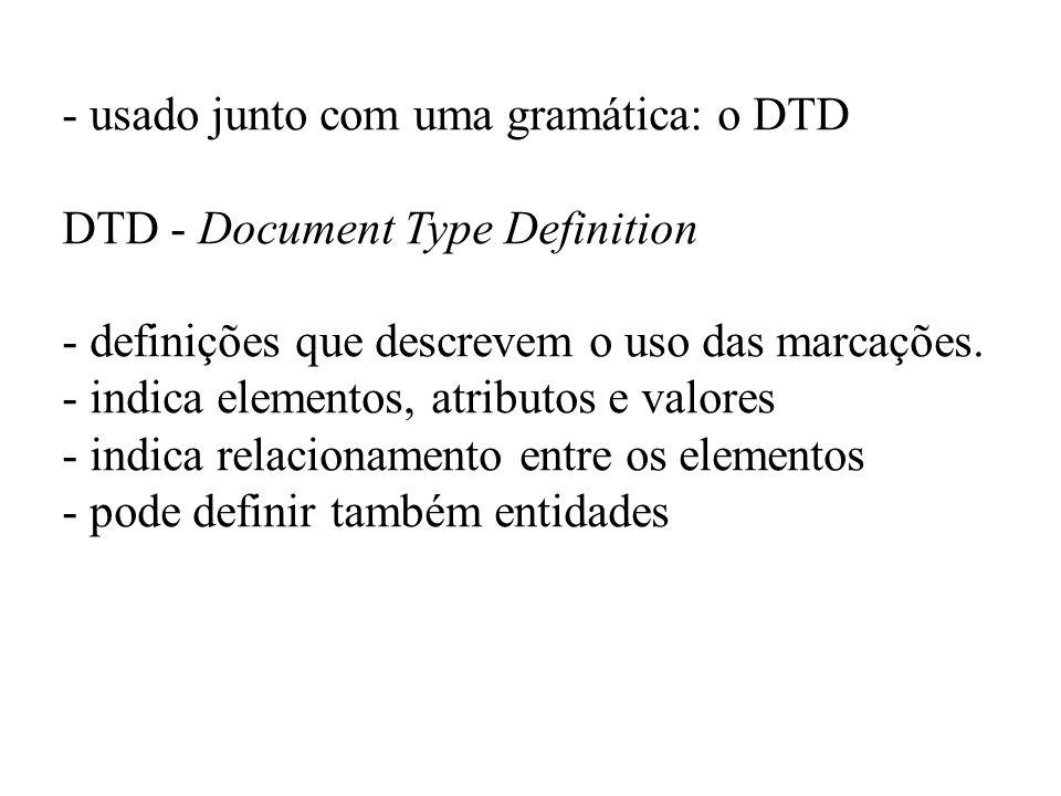 - usado junto com uma gramática: o DTD DTD - Document Type Definition - definições que descrevem o uso das marcações. - indica elementos, atributos e