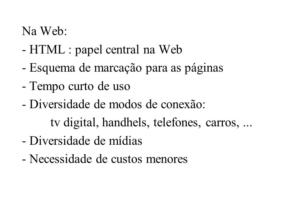 Na Web: - HTML : papel central na Web - Esquema de marcação para as páginas - Tempo curto de uso - Diversidade de modos de conexão: tv digital, handhe