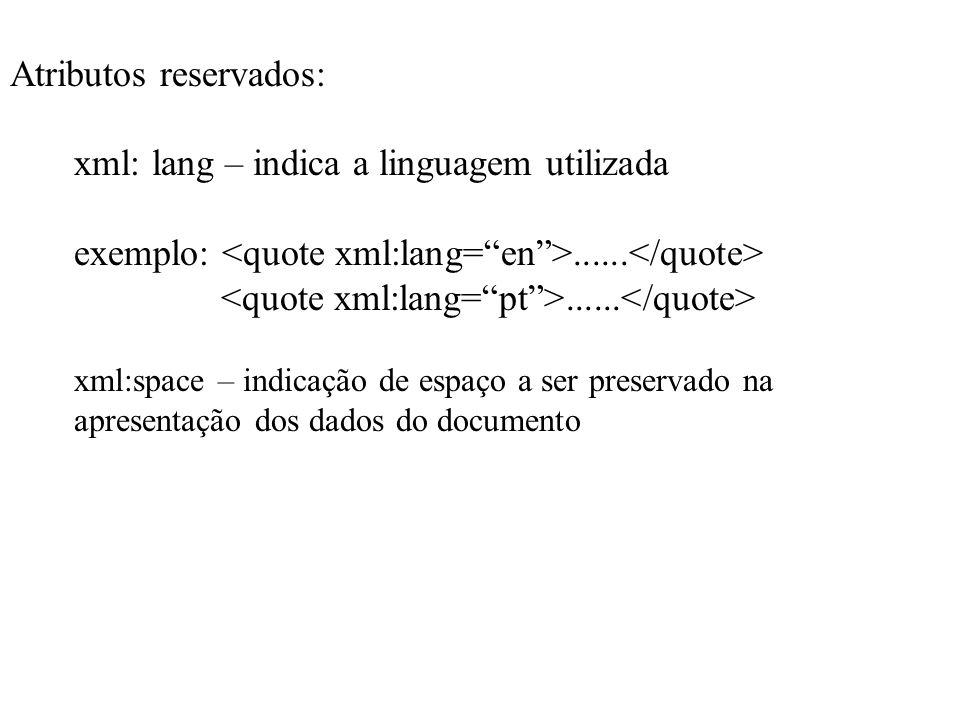 Atributos reservados: xml: lang – indica a linguagem utilizada exemplo:............ xml:space – indicação de espaço a ser preservado na apresentação d