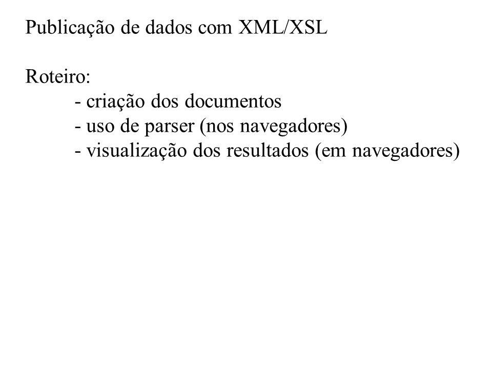 Publicação de dados com XML/XSL Roteiro: - criação dos documentos - uso de parser (nos navegadores) - visualização dos resultados (em navegadores)