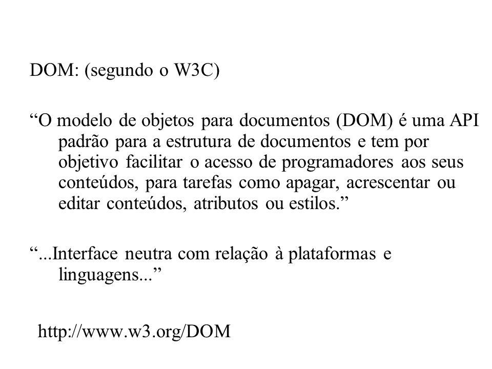 DOM: (segundo o W3C) O modelo de objetos para documentos (DOM) é uma API padrão para a estrutura de documentos e tem por objetivo facilitar o acesso d