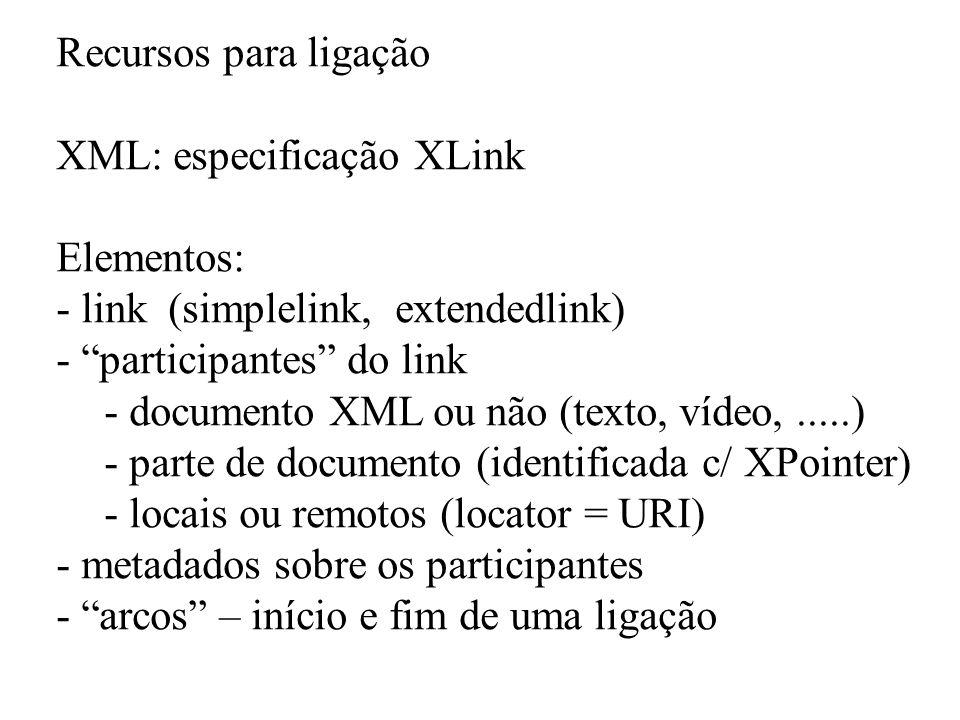 Recursos para ligação XML: especificação XLink Elementos: - link (simplelink, extendedlink) - participantes do link - documento XML ou não (texto, víd