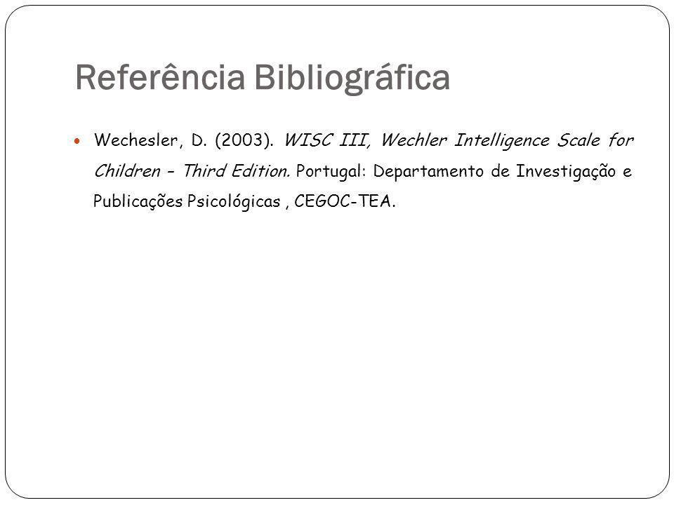 Referência Bibliográfica Wechesler, D. (2003). WISC III, Wechler Intelligence Scale for Children – Third Edition. Portugal: Departamento de Investigaç