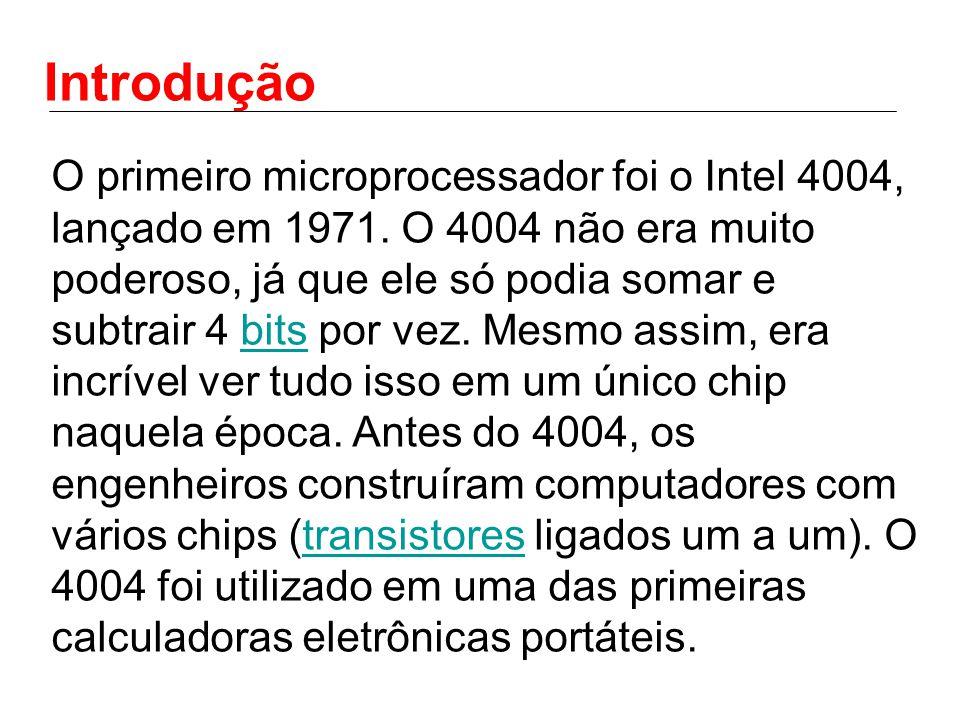Introdução O primeiro microprocessador foi o Intel 4004, lançado em 1971. O 4004 não era muito poderoso, já que ele só podia somar e subtrair 4 bits p