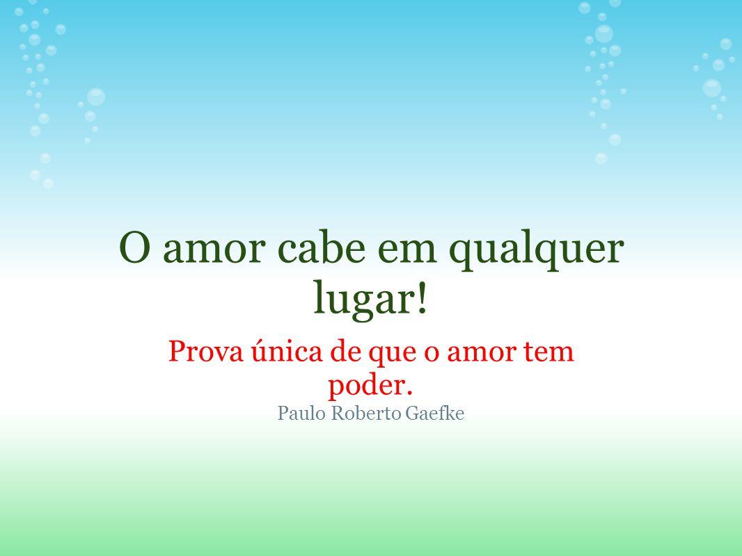 O amor cabe em qualquer lugar! Prova única de que o amor tem poder. Paulo Roberto Gaefke