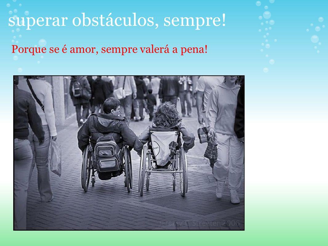 superar obstáculos, sempre! Porque se é amor, sempre valerá a pena!