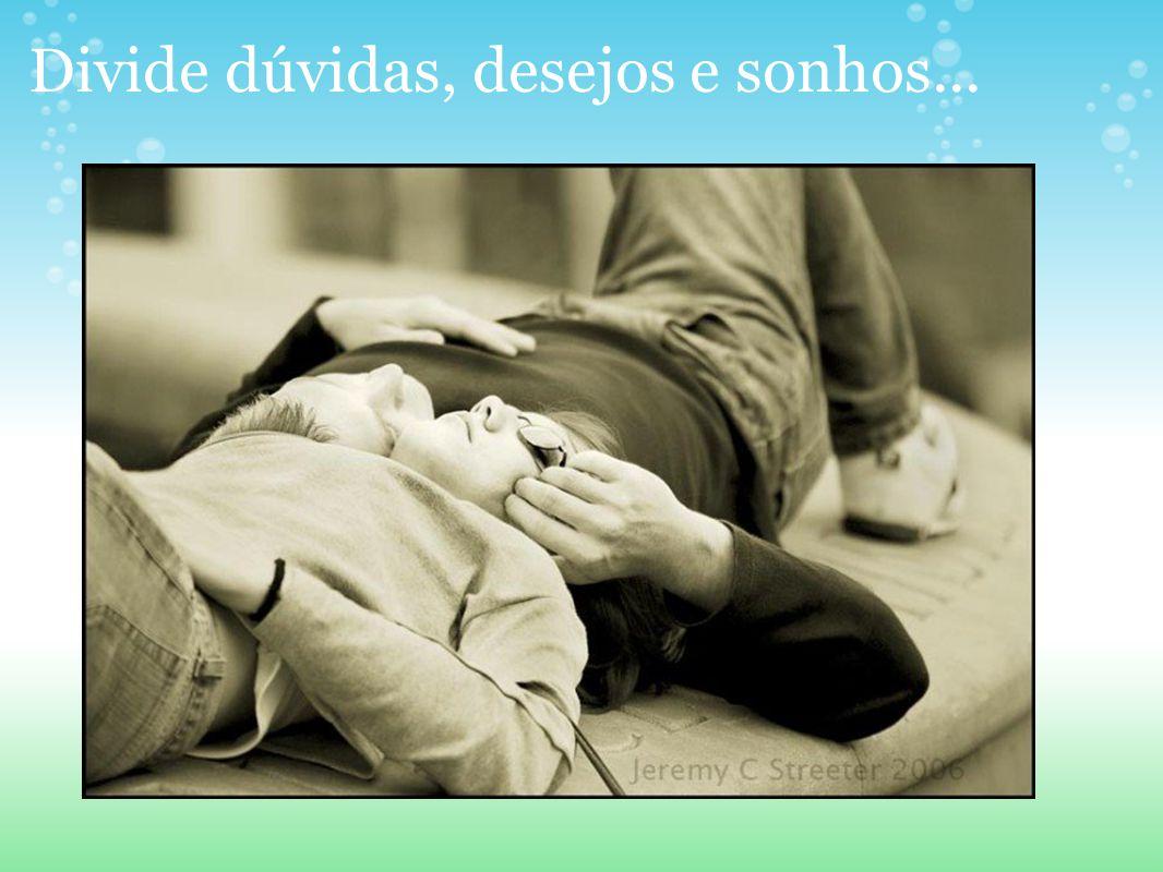 Divide dúvidas, desejos e sonhos...
