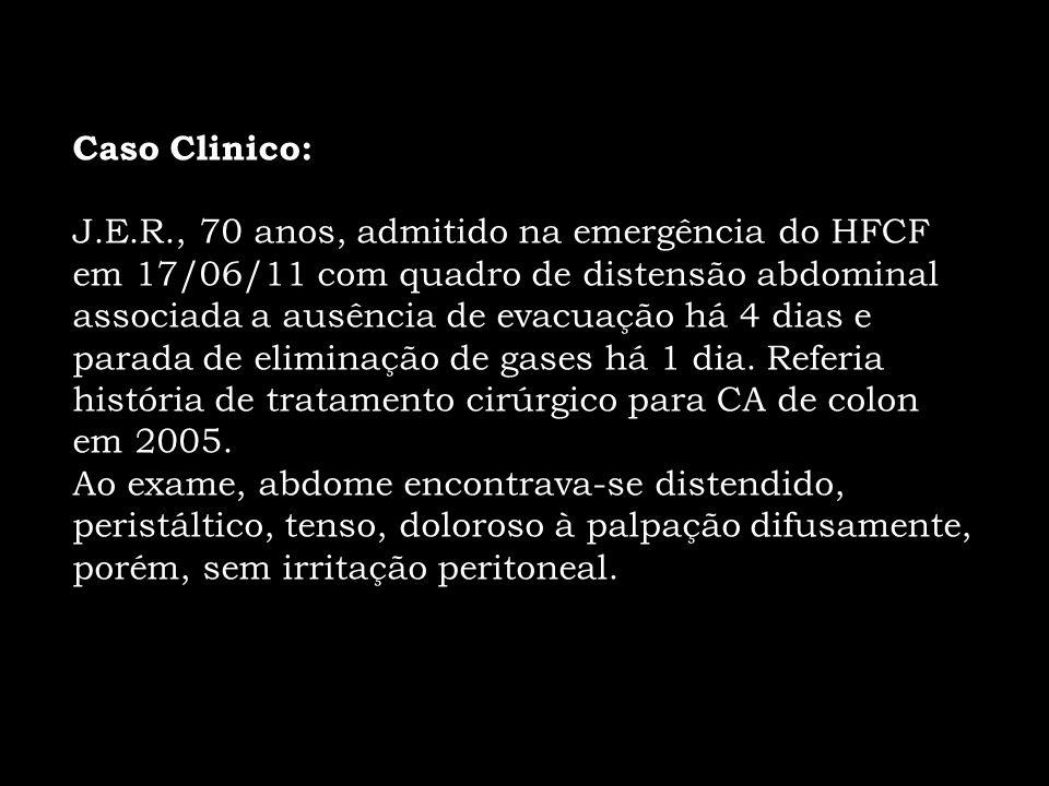 Caso Clinico: J.E.R., 70 anos, admitido na emergência do HFCF em 17/06/11 com quadro de distensão abdominal associada a ausência de evacuação há 4 dia