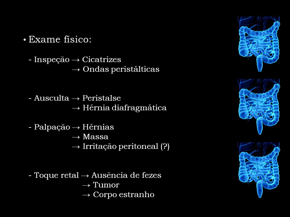 Exame físico: - Inspeção Cicatrizes Ondas peristálticas - Ausculta Peristalse Hérnia diafragmática - Palpação Hérnias Massa Irritação peritoneal (?) -