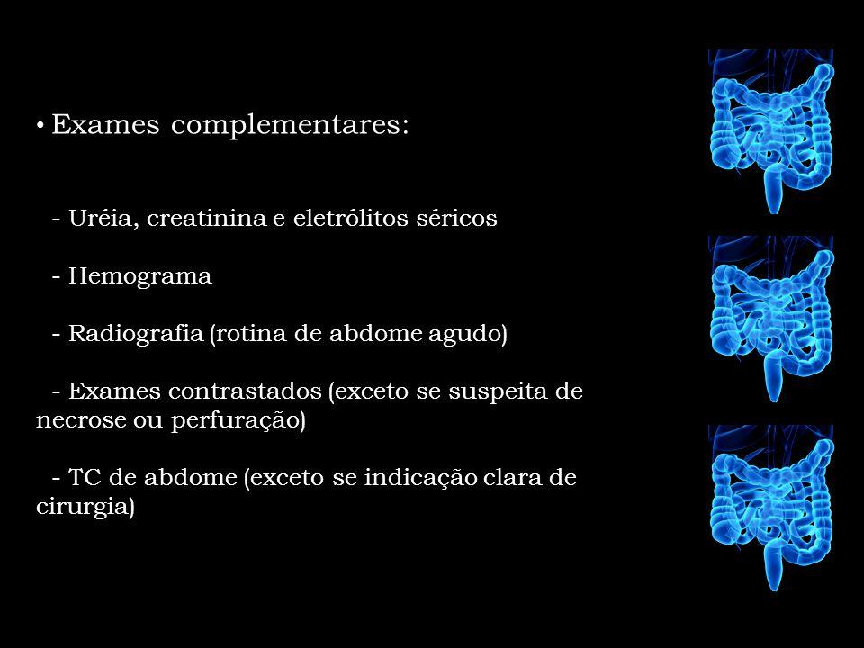 Exames complementares: - Uréia, creatinina e eletrólitos séricos - Hemograma - Radiografia (rotina de abdome agudo) - Exames contrastados (exceto se s