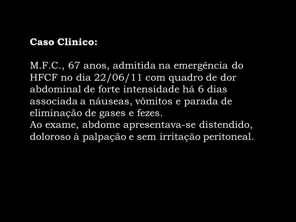 Caso Clinico: M.F.C., 67 anos, admitida na emergência do HFCF no dia 22/06/11 com quadro de dor abdominal de forte intensidade há 6 dias associada a n
