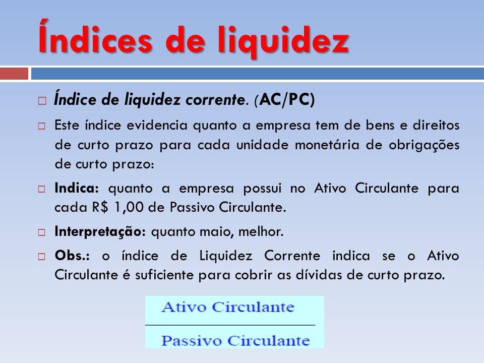 Índices de liquidez Índice de liquidez corrente. ( AC/PC) Este índice evidencia quanto a empresa tem de bens e direitos de curto prazo para cada unida