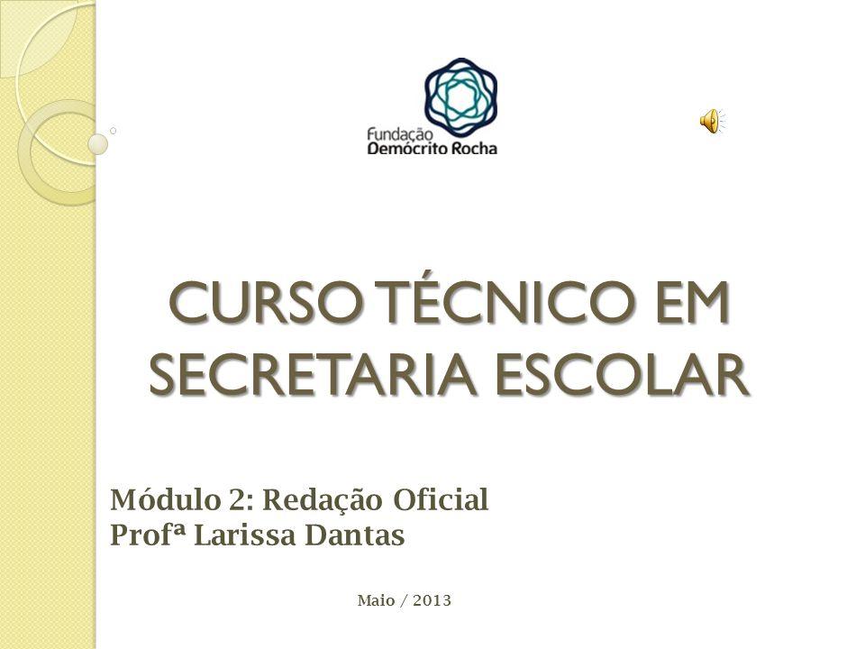 CURSO TÉCNICO EM SECRETARIA ESCOLAR Módulo 2: Redação Oficial Profª Larissa Dantas Maio / 2013