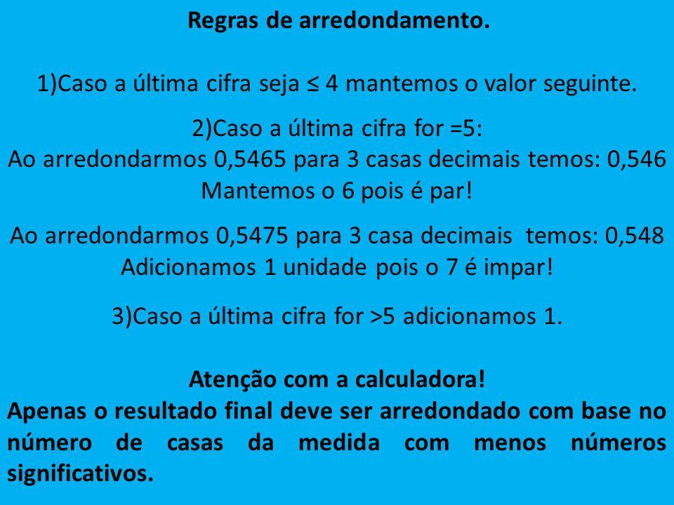 Regras de arredondamento. 1)Caso a última cifra seja 4 mantemos o valor seguinte. 2)Caso a última cifra for =5: Ao arredondarmos 0,5465 para 3 casas d