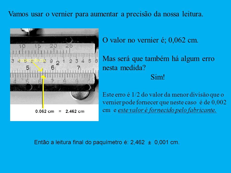 O valor no vernier é; 0,062 cm. Mas será que também há algum erro nesta medida? Sim! Este erro é 1/2 do valor da menor divisão que o vernier pode forn