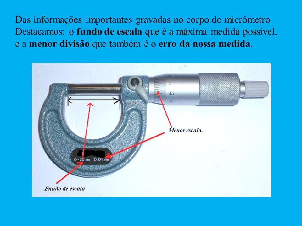 Das informações importantes gravadas no corpo do micrômetro Destacamos: o fundo de escala que é a máxima medida possível, e a menor divisão que também