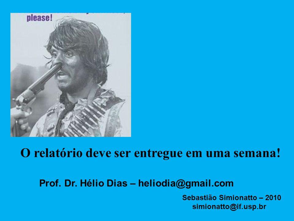 O relatório deve ser entregue em uma semana! Prof. Dr. Hélio Dias – heliodia@gmail.com Sebastião Simionatto – 2010 simionatto@if.usp.br