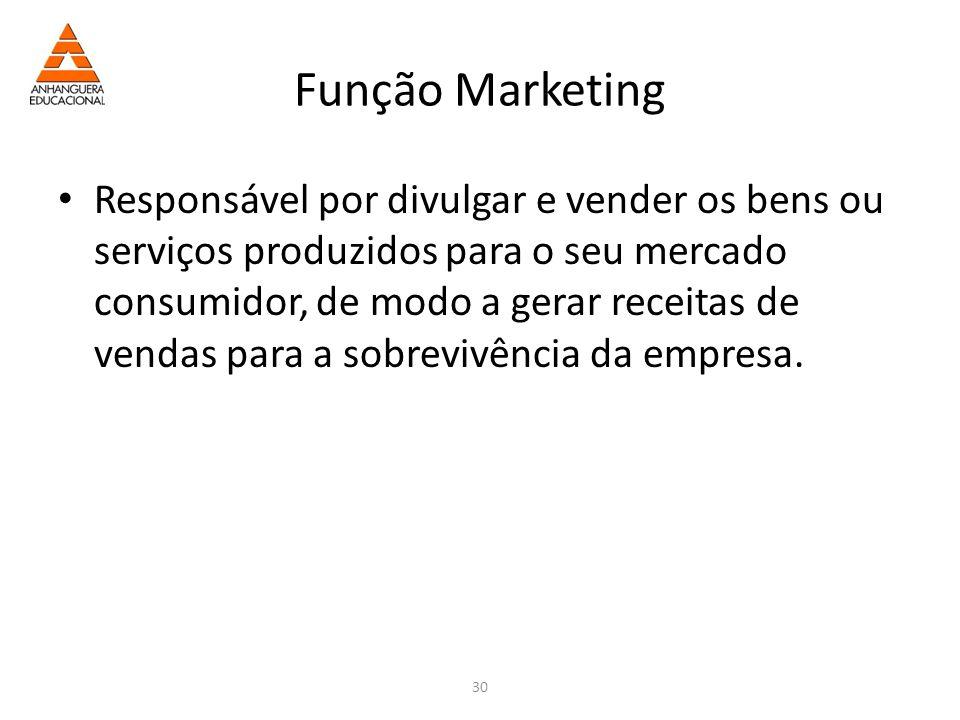 30 Função Marketing Responsável por divulgar e vender os bens ou serviços produzidos para o seu mercado consumidor, de modo a gerar receitas de vendas para a sobrevivência da empresa.