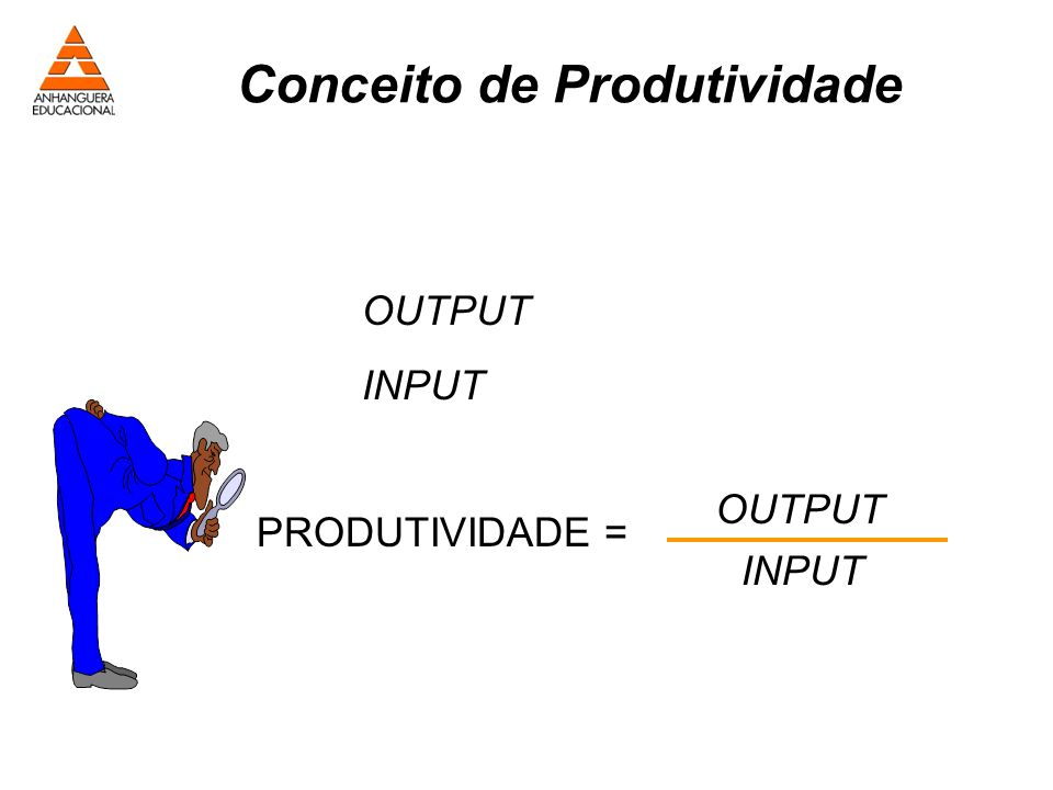 Conceito de Produtividade OUTPUT INPUT PRODUTIVIDADE = OUTPUT INPUT