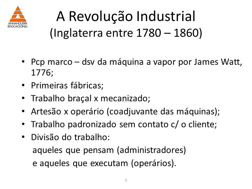 5 A Revolução Industrial (Inglaterra entre 1780 – 1860) Pcp marco – dsv da máquina a vapor por James Watt, 1776; Primeiras fábricas; Trabalho braçal x mecanizado; Artesão x operário (coadjuvante das máquinas); Trabalho padronizado sem contato c/ o cliente; Divisão do trabalho: aqueles que pensam (administradores) e aqueles que executam (operários).